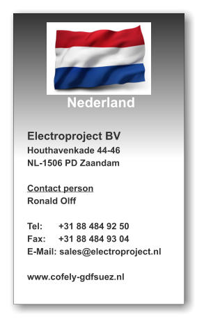 Nederland  Electroproject BV Houthavenkade 44-46 NL-1506 PD Zaandam  Contact person Ronald Olff  Tel:	  +31 88 484 92 50 Fax:	  +31 88 484 93 04 E-Mail: sales@electroproject.nl  www.cofely-gdfsuez.nl
